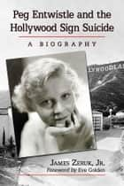 Peg Entwistle and the Hollywood Sign Suicide - A Biography ebook by