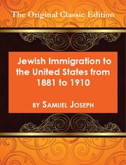 Jewish Immigration to the United States from 1881 to 1910 - The Original Classic Edition ebook by Samuel Joseph