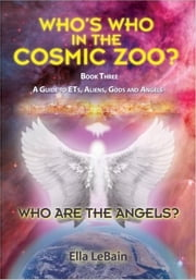 Who Are The Angels? Book Three - A Guide to ETs, Aliens, Gods & Angels ebook by Ella LeBain