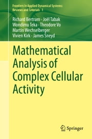 Mathematical Analysis of Complex Cellular Activity ebook by Richard Bertram,Joël Tabak,Wondimu Teka,Theodore Vo,Martin Wechselberger,Vivien Kirk,James Sneyd