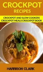 Crockpot Recipes: Crockpot And Slow Cookers Crockpot Meals Crockpot Book ebook by