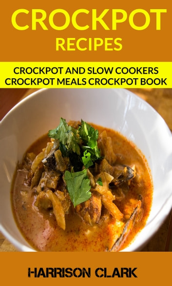 Crockpot Recipes: Crockpot And Slow Cookers Crockpot Meals Crockpot Book ebook by Harrison Clark