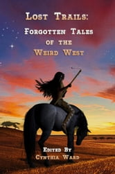 Lost Trails: Forgotten Tales of the Weird West - Volume 1 ebook by Cynthia Ward