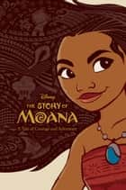 The Story of Moana - A Tale of Courage and Adventure ebook by Disney Books