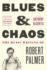 Blues & Chaos - The Music Writing of Robert Palmer ebook by Anthony DeCurtis,Robert Palmer, M.D.