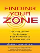 Finding Your Zone - Ten Core Lessons for Achieving Peak Performance in Sports and Life ebook by Michael Lardon, David Leadbetter