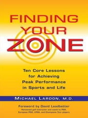 Finding Your Zone - Ten Core Lessons for Achieving Peak Performance in Sports and Life ebook by Michael Lardon