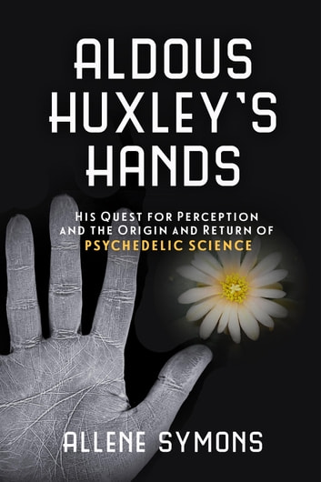 Aldous Huxley's Hands - His Quest for Perception and the Origin and Return of Psychedelic Science ebook by Allene Symons