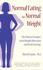 Normal Eating for Normal Weight: The Path to Freedom from Weight Obsession and Food Cravings ebook by Canter, Sheryl