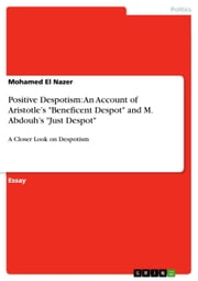 Positive Despotism: An Account of Aristotle's 'Beneficent Despot' and M. Abdouh's 'Just Despot' - A Closer Look on Despotism ebook by Mohamed El Nazer