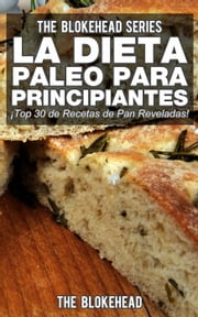 La Dieta Paleo Para Principiantes ¡Top 30 de Recetas de Pan Reveladas! ebook by The Blokehead