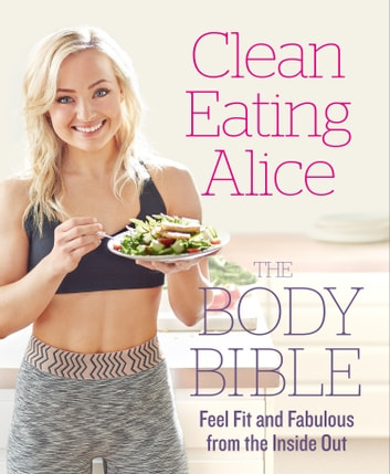 Clean Eating Alice The Body Bible: Feel Fit and Fabulous from the Inside Out ebook by Alice Liveing