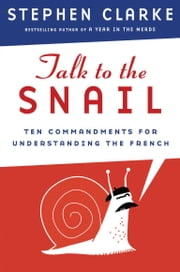 Talk to the Snail - Ten Commandments for Understanding the French ebook by Stephen Clarke