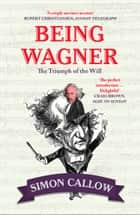 Being Wagner: The Triumph of the Will 電子書 by Simon Callow