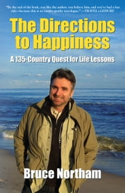 THE DIRECTIONS TO HAPPINESS: A 135-Country Quest for Life Lessons ebook by Bruce Northam