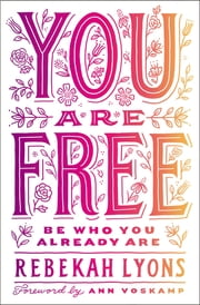 You Are Free - Be Who You Already Are ebook by Rebekah Lyons,Ann Voskamp
