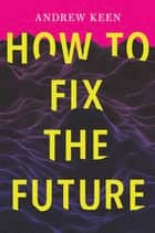 How to Fix the Future ebook by Andrew Keen