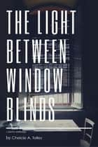 The Light Between Window Blinds ebook by Chelcie A. Tellez