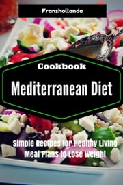 Mediterranean Diet Recipes: Simple Recipes for Healthy Living Meal Plans to Lose Weight