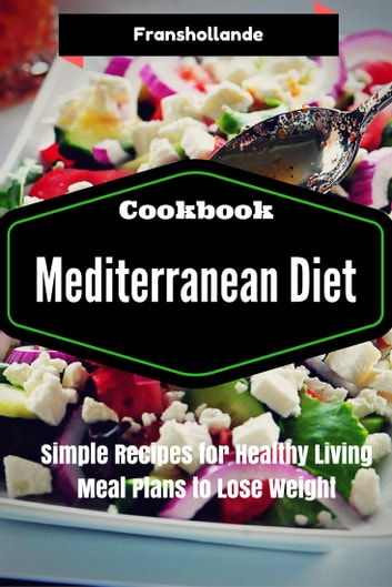 Mediterranean Diet Recipes: Simple Recipes for Healthy Living Meal Plans to  Lose Weight ebook by Franshollande - Rakuten Kobo