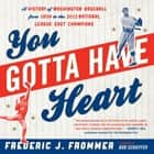 You Gotta Have Heart - A History of Washington Baseball from 1859 to the 2012 National League East Champions ebook by Frederic J. Frommer, Bob Schieffer
