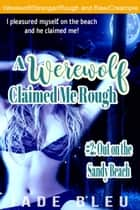 A Werewolf Claimed Me Rough #2: Out on the Sandy Beach - A Werewolf Claimed Me Rough, #2 ebook by Jade Bleu