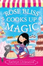 Rose Bliss Cooks up Magic (The Bliss Bakery Trilogy, Book 3) ebook by Kathryn Littlewood