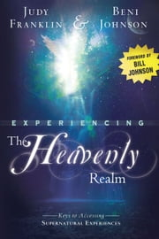 Experiencing the Heavenly Realm: Keys to Accessing Supernatural Experiences ebook by Judy Franklin,Beni Johnson