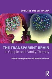 The Transparent Brain in Couple and Family Therapy - Mindful Integrations with Neuroscience ebook by Suzanne Midori Hanna