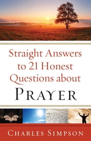 Straight Answers to 21 Honest Questions about Prayer ebook by Charles Simpson