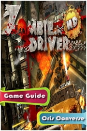 Zombie Driver Game Guide Full ebook by Cris Converse