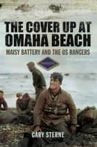 The Cover up at Omaha Beach - The Cover-up at Omaha Beach, Maisy Battery and the US Rangers ebook by Gary Sterne