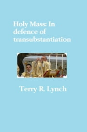 Holy Mass: In Defence of Transubstantiation ebook by Terry R. Lynch