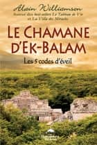 Le Chamane d'Ek-Balam : Les 5 codes d'éveil ebook by Alain Williamson