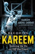 Becoming Kareem - Growing Up On and Off the Court ebook by Kareem Abdul-Jabbar, Raymond Obstfeld