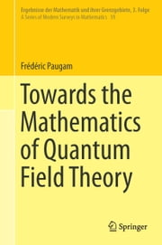 Towards the Mathematics of Quantum Field Theory ebook by Frédéric Paugam