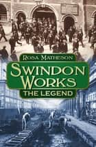 Swindon Works: The Legend - The Legend ebook by Rosa Matheson