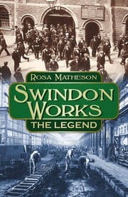 Swindon Works - The Legend ebook by Rosa Matheson