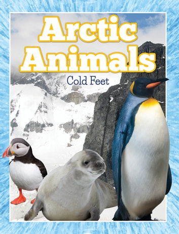 Arctic Animals (Cold Feet) - From Penguins to Polar Bears ebook by Speedy Publishing