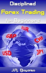Disciplined Forex Trading for Beginners ebook by J.R. Bosanko