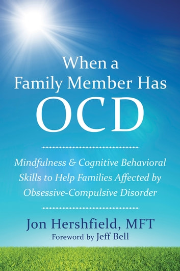 When a Family Member Has OCD - Mindfulness and Cognitive Behavioral Skills to Help Families Affected by Obsessive-Compulsive Disorder ebook by Jon Hershfield, MFT