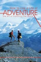 How to Live a Life of Adventure - The Art of Exploring the World ebook by Frosty Wooldridge