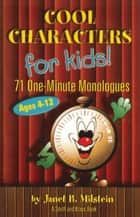 Cool Characters for Kids, Ages 4-12: 71 One-Minute Monologues ebook by Janet B. Milstein