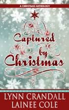 Captured by Christmas, a Christmas Anthology: Snowbound and The Mistletoe Effect ebook by Lynn Crandall, Lainee Cole