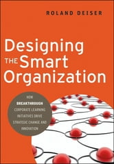 Designing the Smart Organization - How Breakthrough Corporate Learning Initiatives Drive Strategic Change and Innovation ebook by Roland Deiser