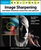 Real World Image Sharpening with Adobe Photoshop, Camera Raw, and Lightroom ebook by Bruce Fraser, Jeff Schewe