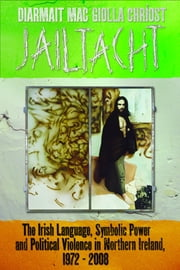 Jailtacht - The Irish Language, Symbolic Power and Political Violence in Northern Ireland, 1972-2008 ebook by Diarmait Mac Giolla Chriost