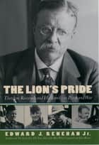 The Lion's Pride - Theodore Roosevelt and His Family in Peace and War ebook by Edward J. Renehan, Jr.