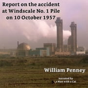 Report on the accident at Windscale No. 1 Pile on 10 October 1957 - The Penney Report audiobook by William Penney, Basil F J Schonland, David E H Peirson,...