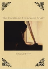 The Handsome Farmhouse Ghost ebook by Tina Griffith